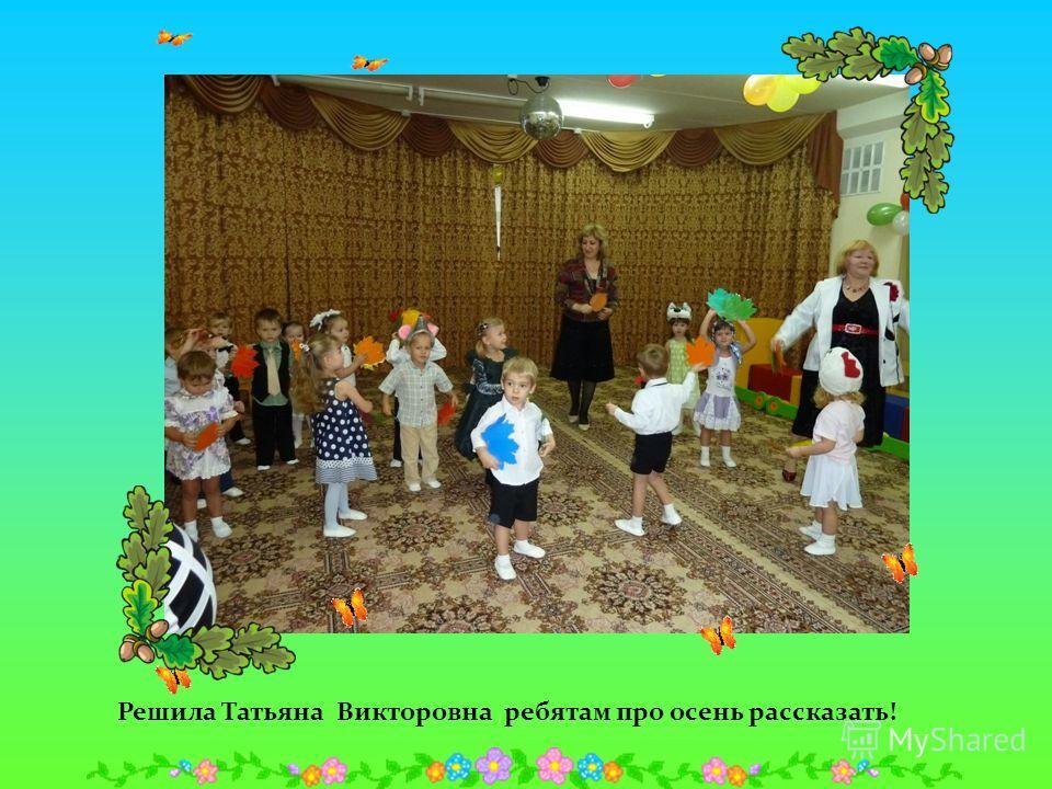 Решила Татьяна Викторовна ребятам про осень рассказать!