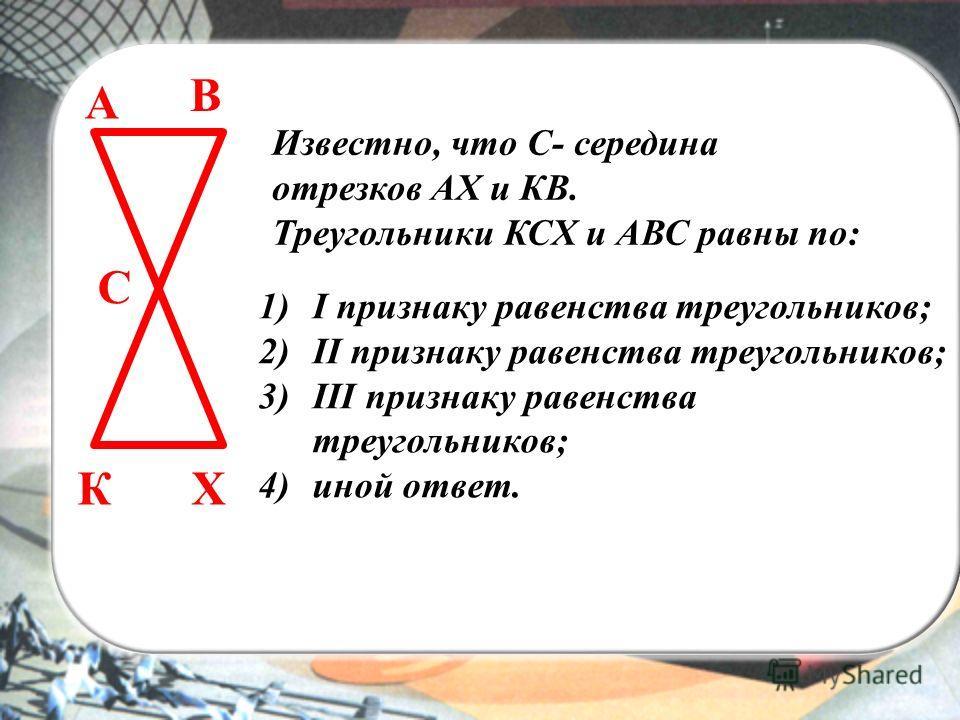 А В С КХ 1)I признаку равенства треугольников; 2)II признаку равенства треугольников; 3)III признаку равенства треугольников; 4)иной ответ. Известно, что С- середина отрезков АХ и КВ. Треугольники КСХ и АВС равны по: