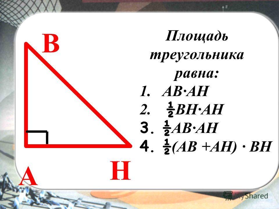 ВЫ Площадь треугольника равна: A В Н 1.АВАН 2. ½ ВНАН 3.½ AВАН 4.½ (АВ +АН) ВН