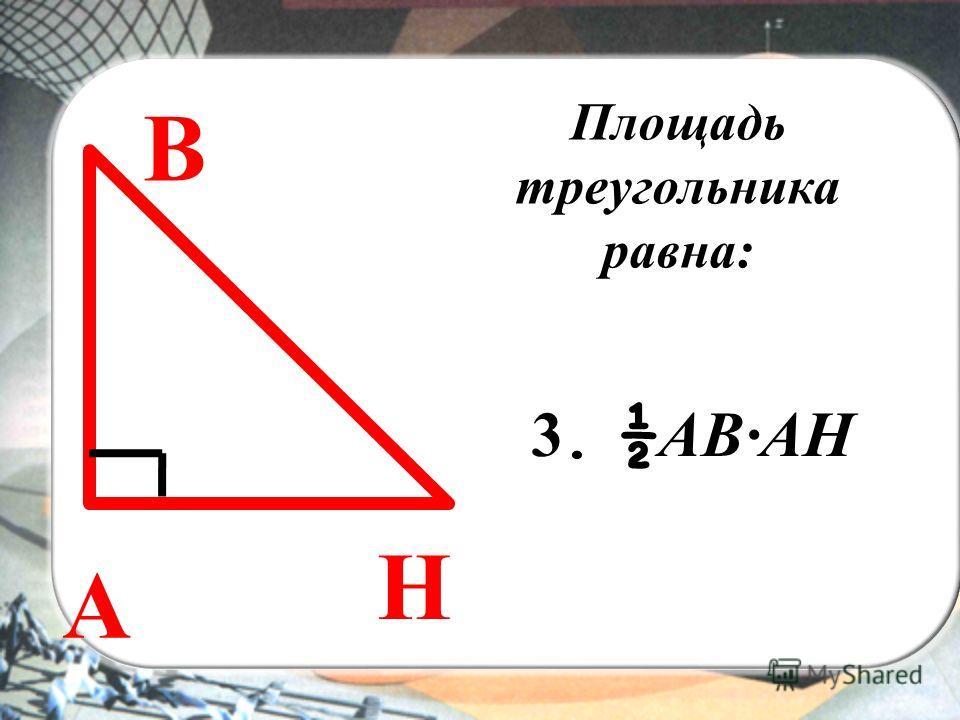 ВЫ Площадь треугольника равна: A В Н 3. ½ AВАН