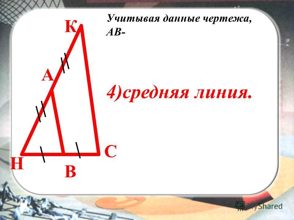 ВЫ К С А В Учитывая данные чертежа, АВ- 4)средняя линия. Н