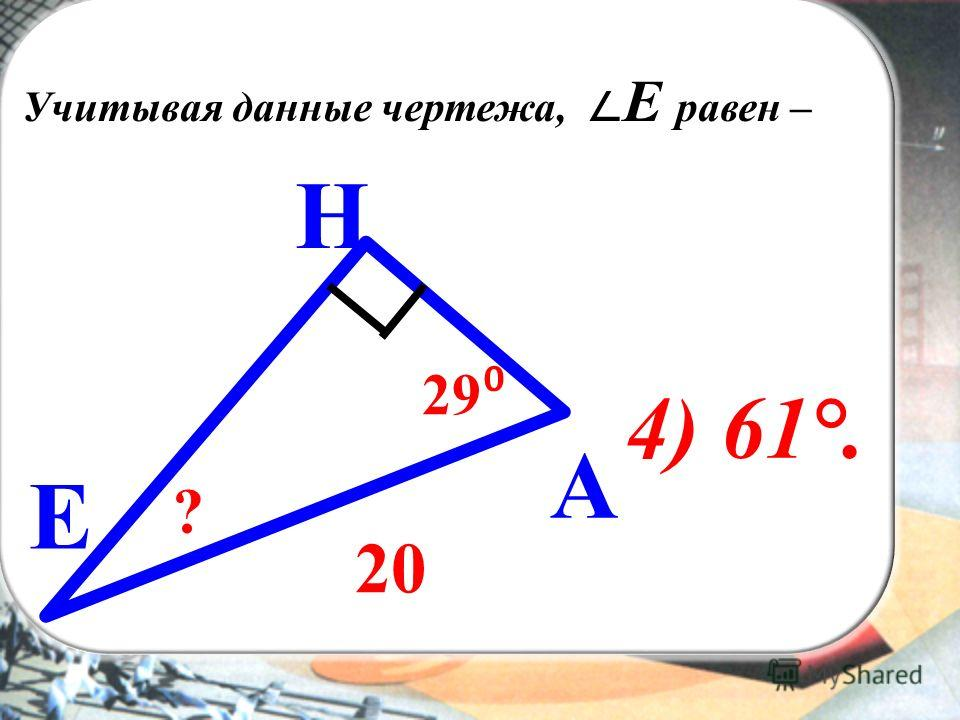 ВЫ Учитывая данные чертежа, Е равен – H А E 29 20 ? 4) 61°.