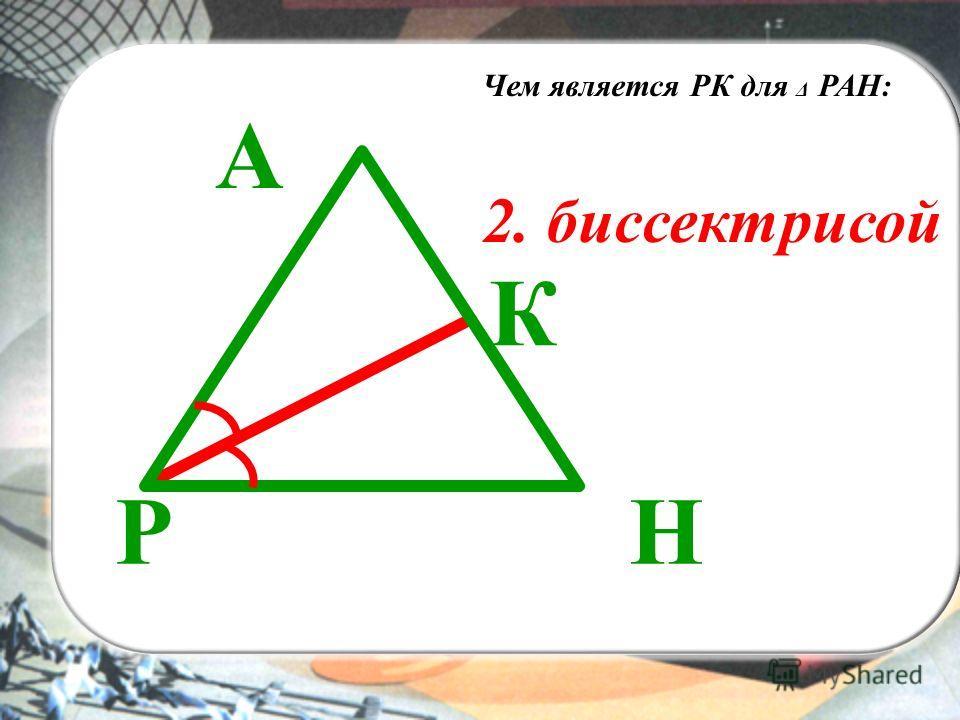 ВЫ А РН К Чем является РК для Δ РАН: 2. биссектрисой