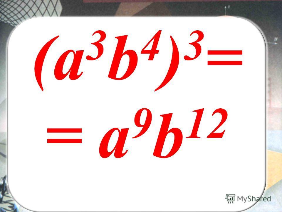 ВЫ (а 3 b 4 ) 3 = = а 9 b 12