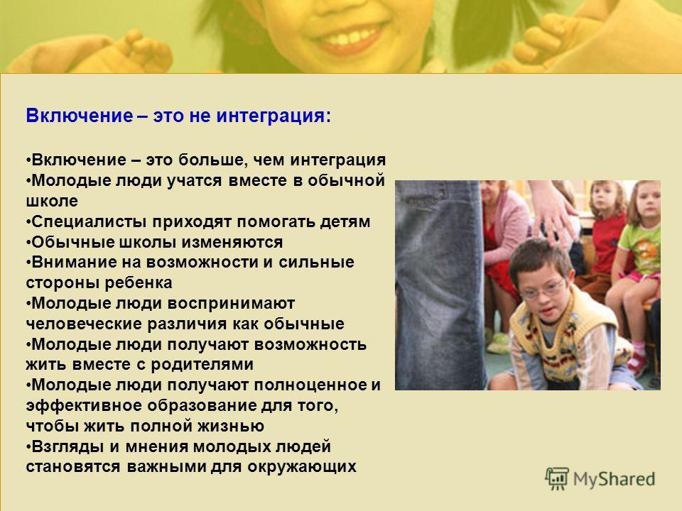Включение – это не интеграция: Включение – это больше, чем интеграция Молодые люди учатся вместе в обычной школе Специалисты приходят помогать детям Обычные школы изменяются Внимание на возможности и сильные стороны ребенка Молодые люди воспринимают