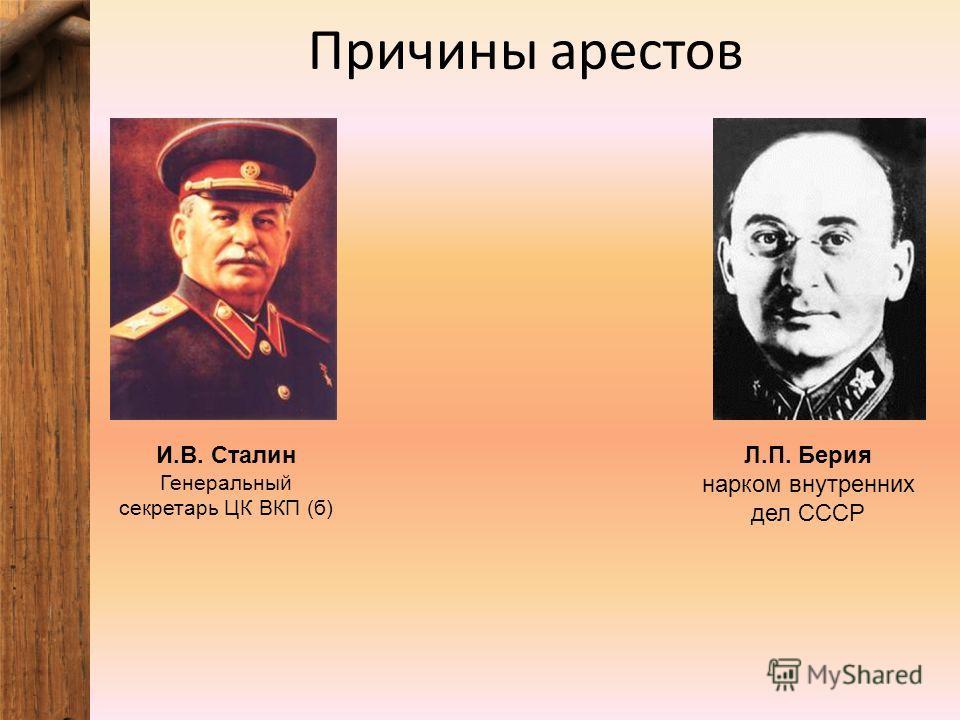 Причины арестов И.В. Сталин Генеральный секретарь ЦК ВКП (б) Л.П. Берия нарком внутренних дел СССР