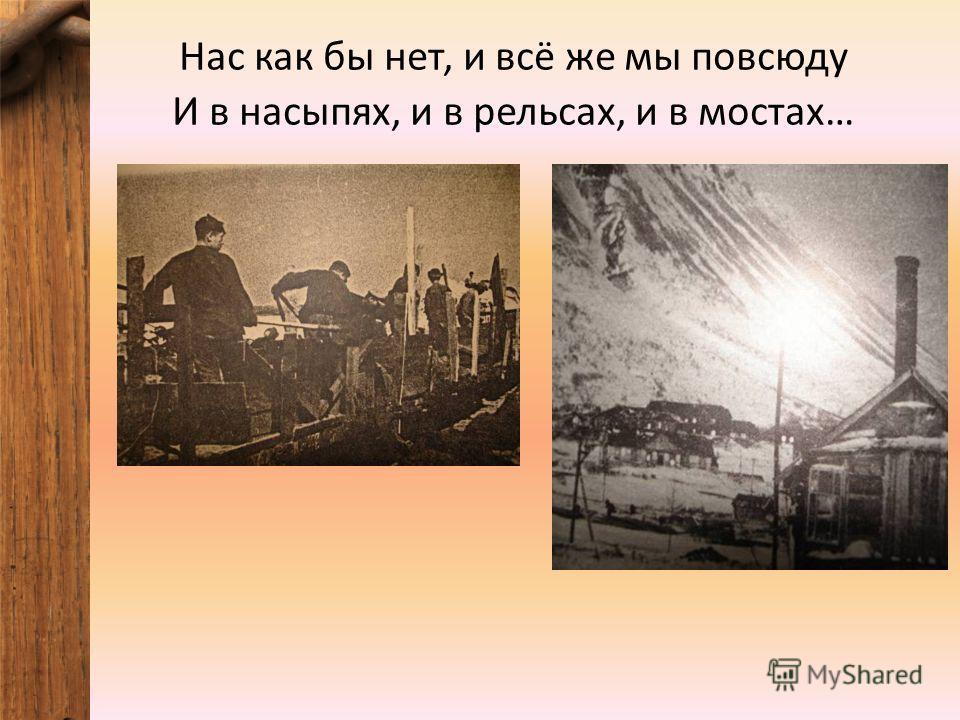 Нас как бы нет, и всё же мы повсюду И в насыпях, и в рельсах, и в мостах…