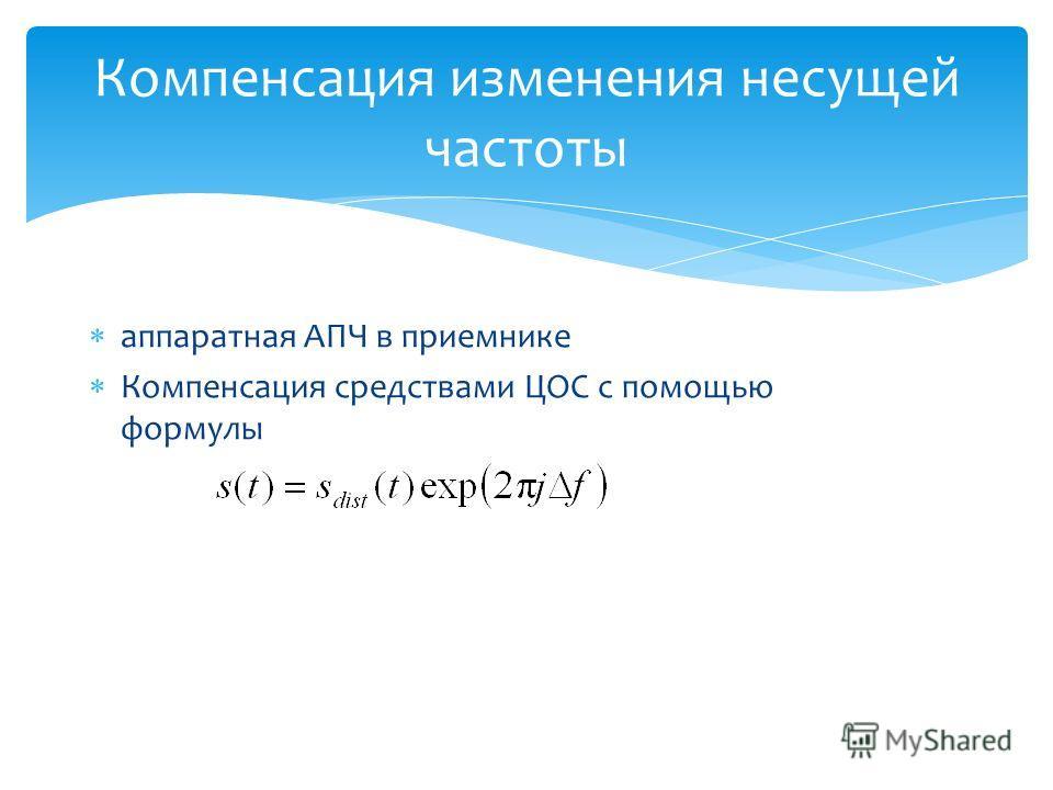 Компенсация изменения несущей частоты аппаратная АПЧ в приемнике Компенсация средствами ЦОС с помощью формулы