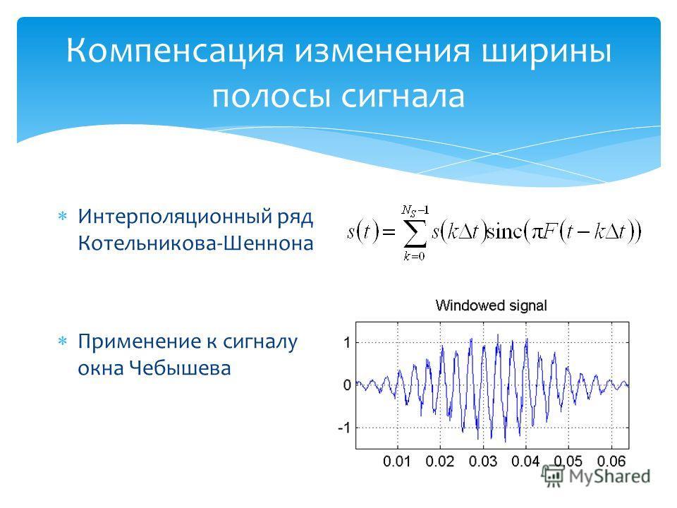 Компенсация изменения ширины полосы сигнала Интерполяционный ряд Котельникова-Шеннона Применение к сигналу окна Чебышева