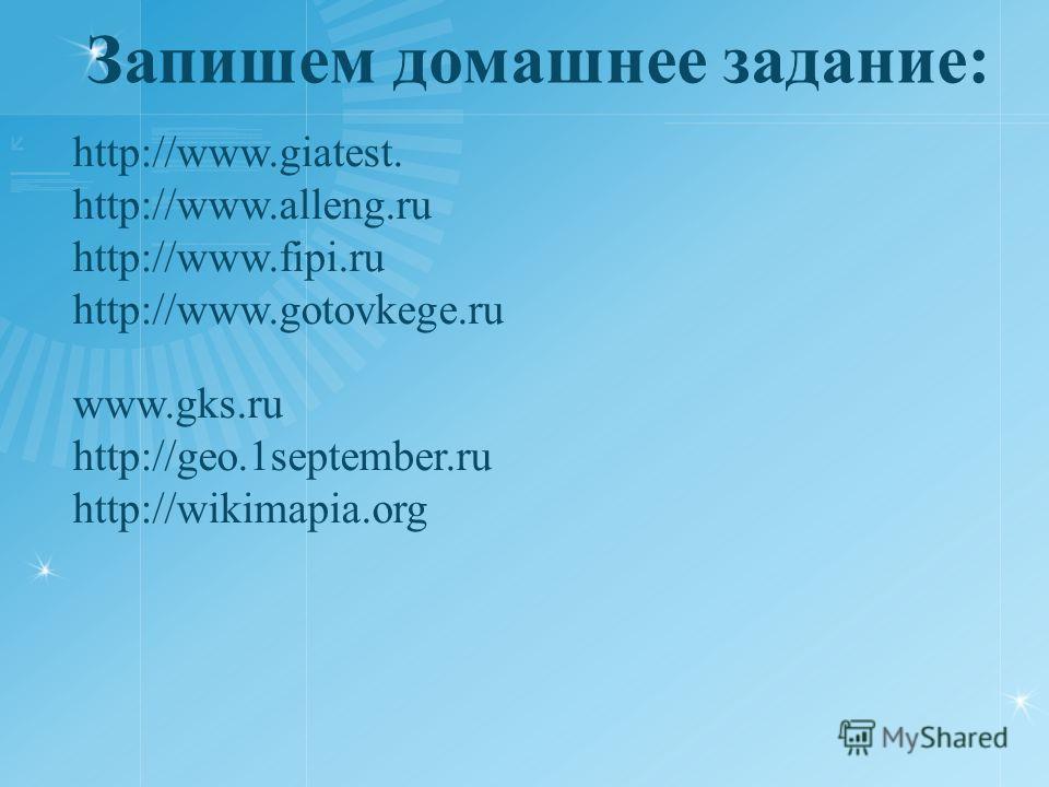 http://www.giatest. http://www.alleng.ru http://www.fipi.ru http://www.gotovkege.ru www.gks.ru http://geo.1september.ru http://wikimapia.org Запишем домашнее задание: