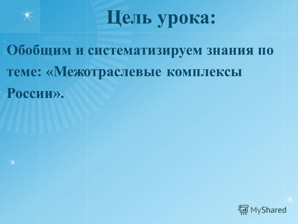 Цель урока: Обобщим и систематизируем знания по теме: «Межотраслевые комплексы России».