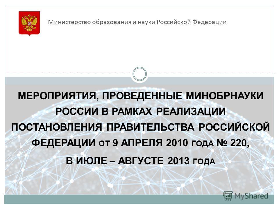 МЕРОПРИЯТИЯ, ПРОВЕДЕННЫЕ МИНОБРНАУКИ РОССИИ В РАМКАХ РЕАЛИЗАЦИИ ПОСТАНОВЛЕНИЯ ПРАВИТЕЛЬСТВА РОССИЙСКОЙ ФЕДЕРАЦИИ ОТ 9 АПРЕЛЯ 2010 ГОДА 220, В ИЮЛЕ – АВГУСТЕ 2013 ГОДА Министерство образования и науки Российской Федерации