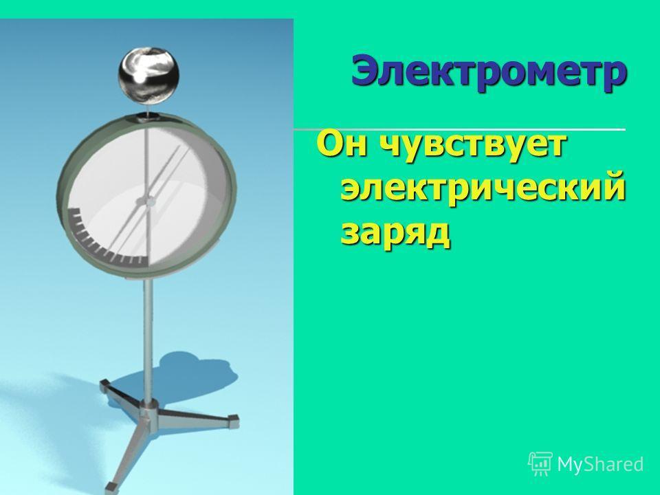 Электрометр Он чувствует электрический заряд