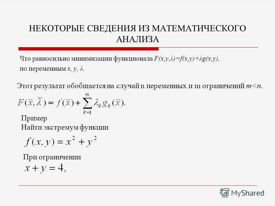 НЕКОТОРЫЕ СВЕДЕНИЯ ИЗ МАТЕМАТИЧЕСКОГО АНАЛИЗА Что равносильно минимизации функционала F(x,y,λ)=f(x,y)+λg(x,y), по переменным x, y, λ. Пример Найти экстремум функции Этот результат обобщается на случай n переменных и m ограничений m