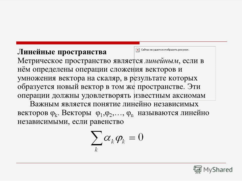 Линейные пространства Метрическое пространство является линейным, если в нём определены операции сложения векторов и умножения вектора на скаляр, в результате которых образуется новый вектор в том же пространстве. Эти операции должны удовлетворять из