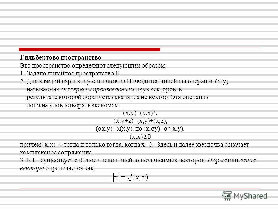 Гильбертово пространство Это пространство определяют следующим образом. 1. Задано линейное пространство H 2. Для каждой пары x и y сигналов из H вводится линейная операция (x,y) называемая скалярным произведением двух векторов, в результате которой о