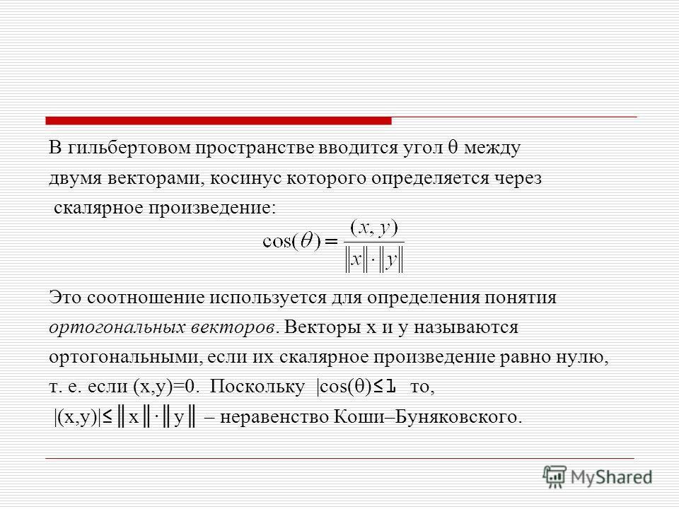 В гильбертовом пространстве вводится угол между двумя векторами, косинус которого определяется через скалярное произведение: Это соотношение используется для определения понятия ортогональных векторов. Векторы x и y называются ортогональными, если их