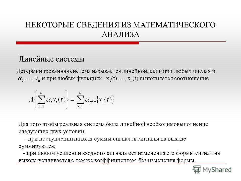 НЕКОТОРЫЕ СВЕДЕНИЯ ИЗ МАТЕМАТИЧЕСКОГО АНАЛИЗА Линейные системы Детерминированная система называется линейной, если при любых числах n, 1,…, n и при любых функциях x 1 (t),…, x n (t) выполняется соотношение Для того чтобы реальная система была линейно