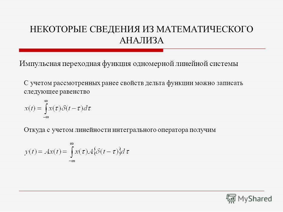 НЕКОТОРЫЕ СВЕДЕНИЯ ИЗ МАТЕМАТИЧЕСКОГО АНАЛИЗА Импульсная переходная функция одномерной линейной системы С учетом рассмотренных ранее свойств дельта функции можно записать следующее равенство Откуда с учетом линейности интегрального оператора получим