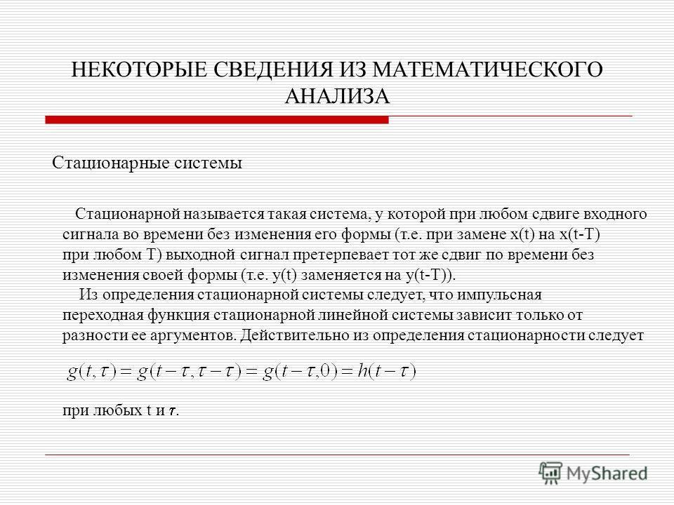 НЕКОТОРЫЕ СВЕДЕНИЯ ИЗ МАТЕМАТИЧЕСКОГО АНАЛИЗА Стационарные системы Стационарной называется такая система, у которой при любом сдвиге входного сигнала во времени без изменения его формы (т.е. при замене x(t) на x(t-T) при любом Т) выходной сигнал прет