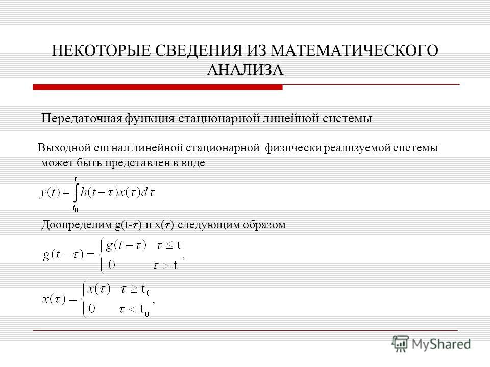 НЕКОТОРЫЕ СВЕДЕНИЯ ИЗ МАТЕМАТИЧЕСКОГО АНАЛИЗА Передаточная функция стационарной линейной системы Выходной сигнал линейной стационарной физически реализуемой системы может быть представлен в виде Доопределим g(t- ) и x( ) следующим образом