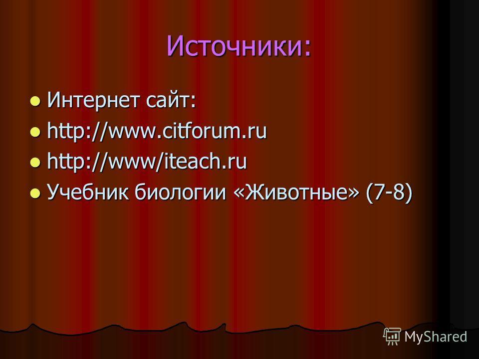 Источники: Интернет сайт: Интернет сайт: http://www.citforum.ru http://www.citforum.ru http://www/iteach.ru http://www/iteach.ru Учебник биологии «Животные» (7-8) Учебник биологии «Животные» (7-8)