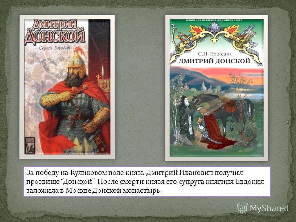 За победу на Куликовом поле князь Дмитрий Иванович получил прозвище Донской. После смерти князя его супруга княгиня Евдокия заложила в Москве Донской монастырь.