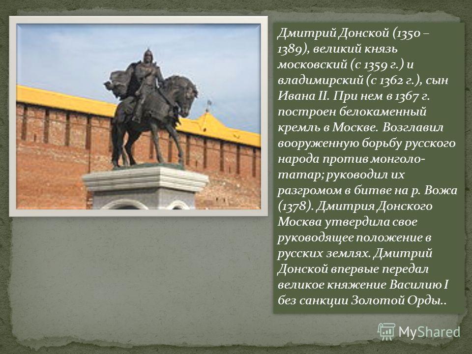 Дмитрий Донской (1350 – 1389), великий князь московский (с 1359 г.) и владимирский (с 1362 г.), сын Ивана II. При нем в 1367 г. построен белокаменный кремль в Москве. Возглавил вооруженную борьбу русского народа против монголо- татар; руководил их ра