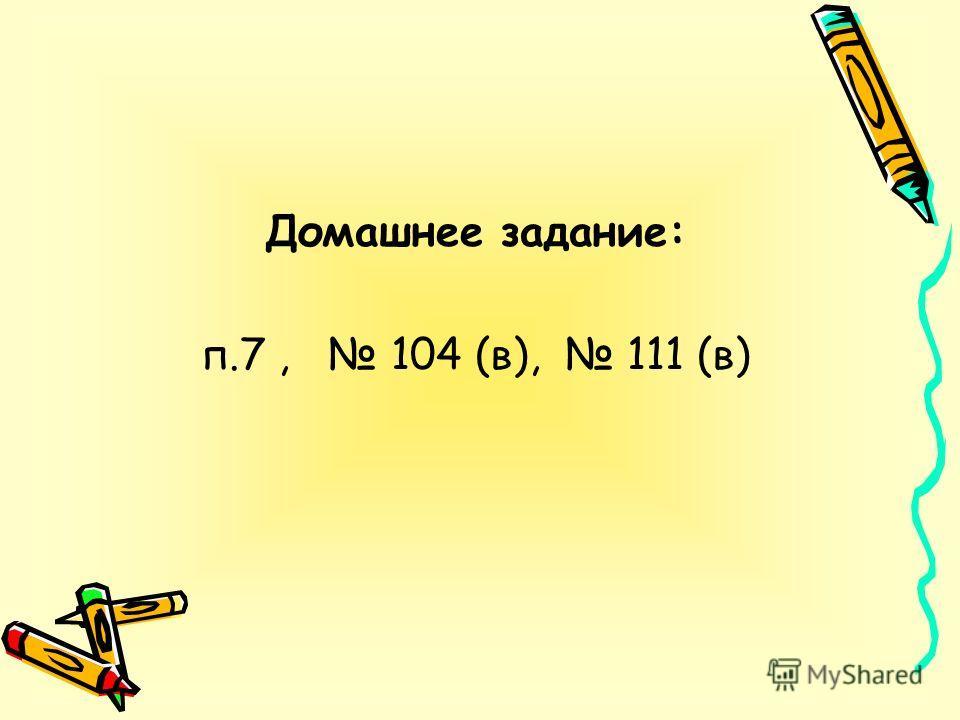 Домашнее задание: п.7, 104 (в), 111 (в)