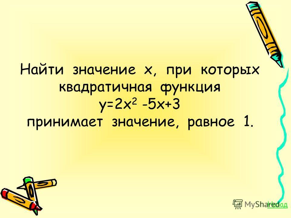 Найти значение х, при которых квадратичная функция у=2х 2 -5х+3 принимает значение, равное 1. Назад
