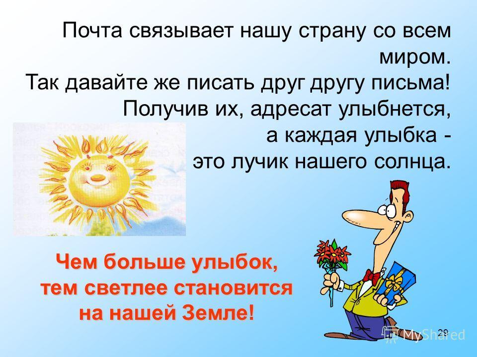 29 Чем больше улыбок, тем светлее становится на нашей Земле! Почта связывает нашу страну со всем миром. Так давайте же писать друг другу письма! Получив их, адресат улыбнется, а каждая улыбка - это лучик нашего солнца.