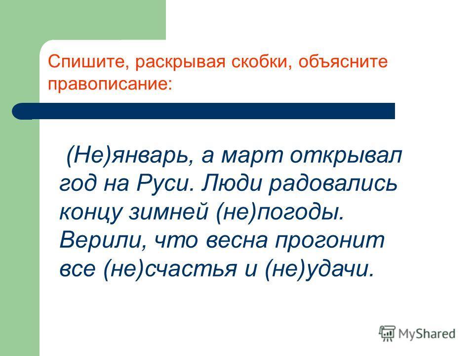 Спишите, раскрывая скобки, объясните правописание: (Не)январь, а март открывал год на Руси. Люди радовались концу зимней (не)погоды. Верили, что весна прогонит все (не)счастья и (не)удачи.