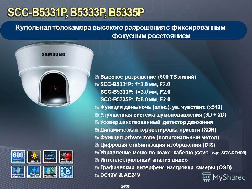 - 24/38 - Купольная телекамера высокого разрешения с фиксированным фокусным расстоянием Высокое разрешение (600 ТВ линий) SCC-B5331P: f=3.8 мм, F2.0 SCC-B5333P: f=3.0 мм, F2.0 SCC-B5335P: f=8.0 мм, F2.0 Функция день/ночь (элек.), ув. чувствит. (x512)
