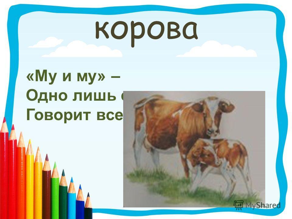 корова «Му и му» – Одно лишь слово Говорит всегда …