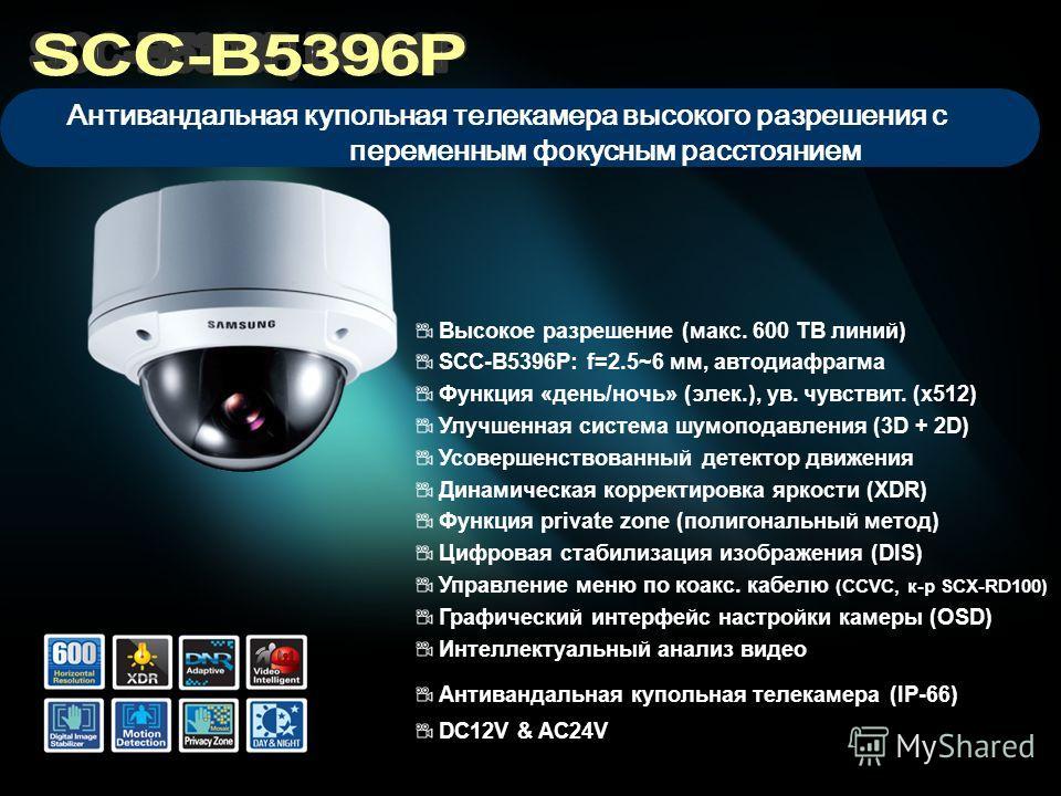 Высокое разрешение (макс. 600 ТВ линий) SCC-B5396P: f=2.5~6 мм, автодиафрагма Функция «день/ночь» (элек.), ув. чувствит. (x512) Улучшенная система шумоподавления (3D + 2D) Усовершенствованный детектор движения Динамическая корректировка яркости (XDR)