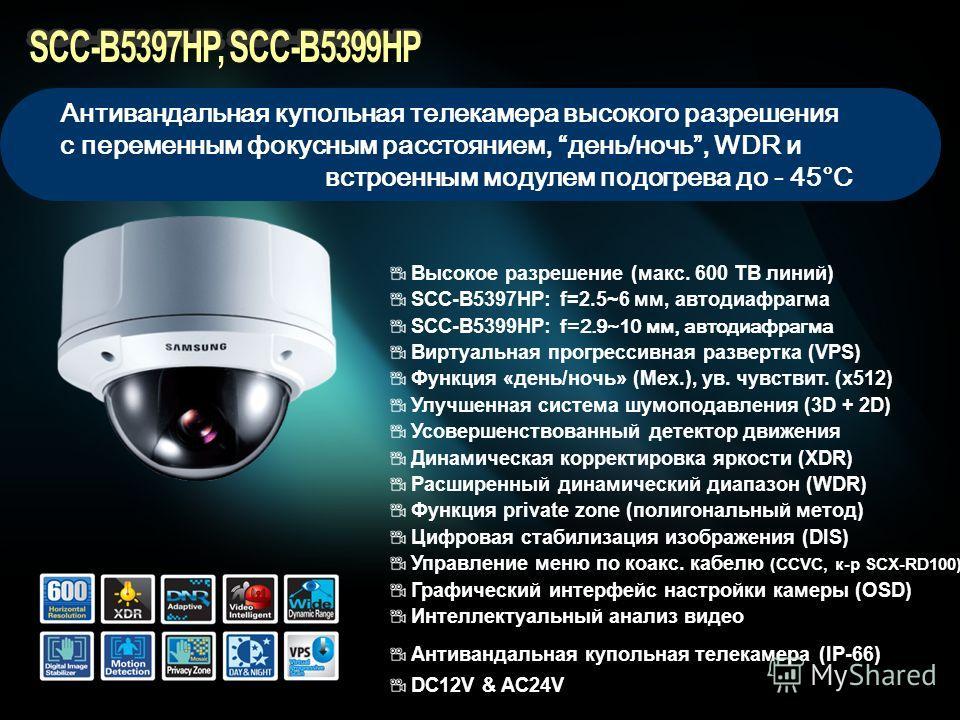 Высокое разрешение (макс. 600 ТВ линий) SCC-B5397HP: f=2.5~6 мм, автодиафрагма SCC-B5399HP: f=2.9~10 мм, автодиафрагма Виртуальная прогрессивная развертка (VPS) Функция «день/ночь» (Мех.), ув. чувствит. (x512) Улучшенная система шумоподавления (3D +