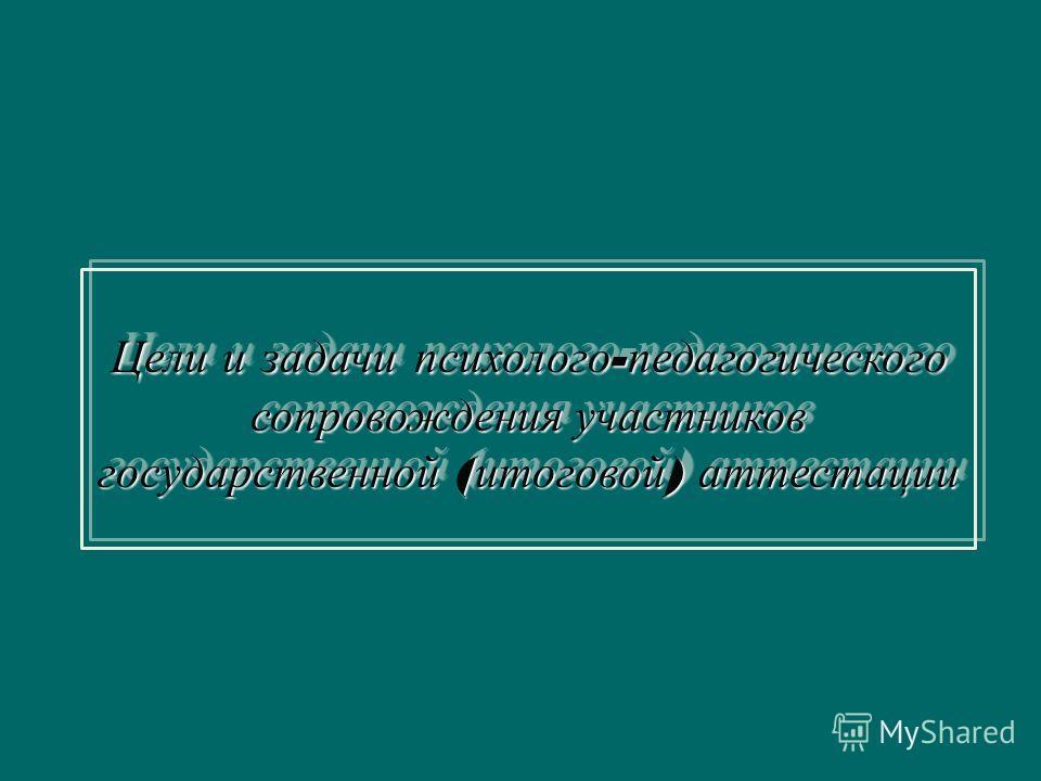 Цели и задачи психолого - педагогического сопровождения участников государственной ( итоговой ) аттестации