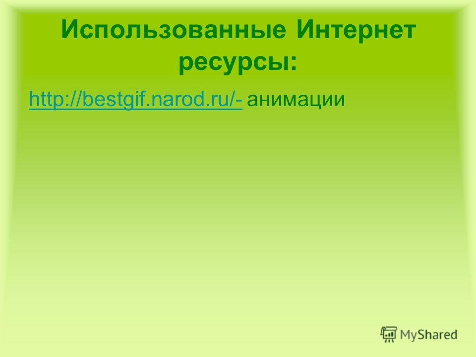 Использованные Интернет ресурсы: http://bestgif.narod.ru/-http://bestgif.narod.ru/- анимации