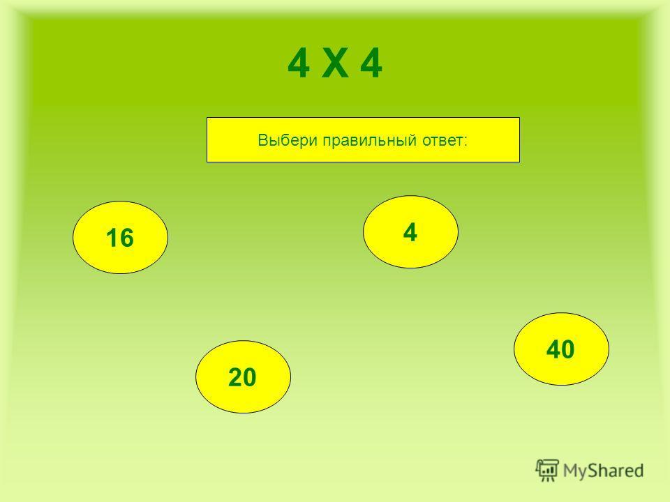 4 Х 4 16 20 4 40 Выбери правильный ответ: