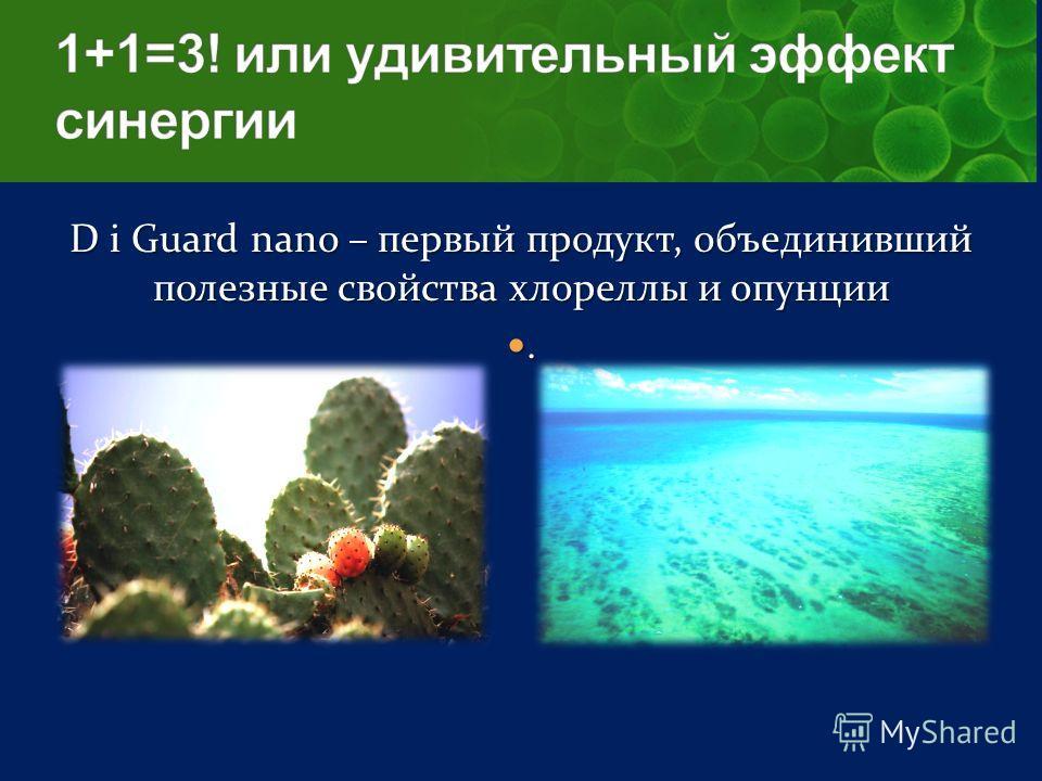 D i Guard nano – первый продукт, объединивший полезные свойства хлореллы и опунции.