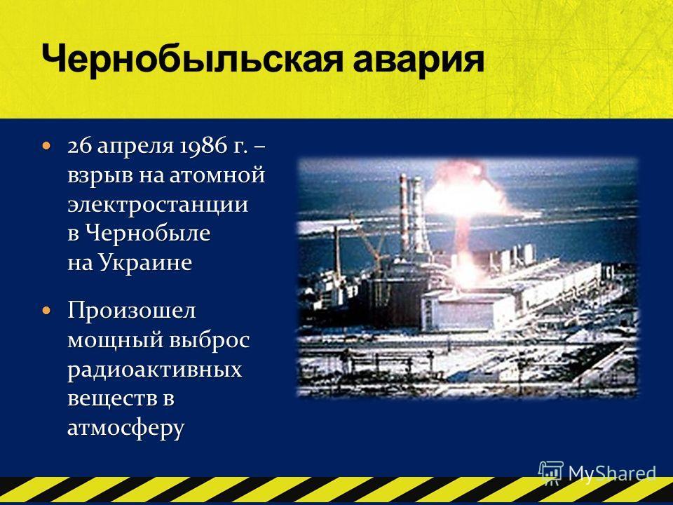 26 апреля 1986 г. – взрыв на атомной электростанции в Чернобыле на Украине 26 апреля 1986 г. – взрыв на атомной электростанции в Чернобыле на Украине Произошел мощный выброс радиоактивных веществ в атмосферу Произошел мощный выброс радиоактивных веще