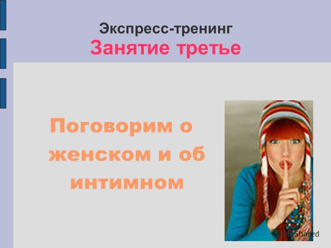 Экспресс-тренинг Занятие третье Поговорим о женском и об интимном