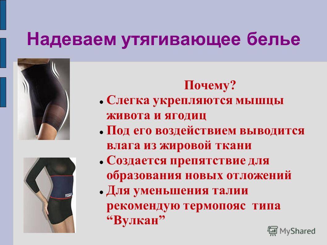 Надеваем утягивающее белье Почему? Слегка укрепляются мышцы живота и ягодиц Под его воздействием выводится влага из жировой ткани Создается препятствие для образования новых отложений Для уменьшения талии рекомендую термопояс типа Вулкан
