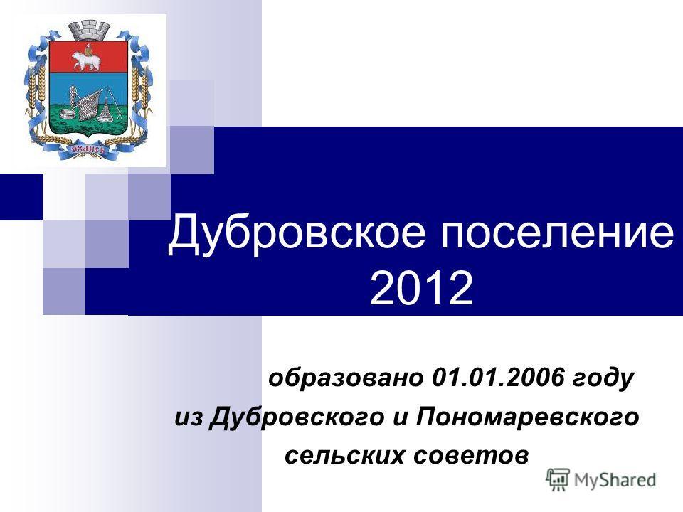Дубровское поселение 2012 образовано 01.01.2006 году из Дубровского и Пономаревского сельских советов