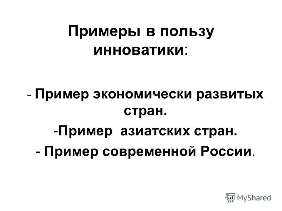 Примеры в пользу инноватики: - Пример экономически развитых стран. -Пример азиатских стран. - Пример современной России.