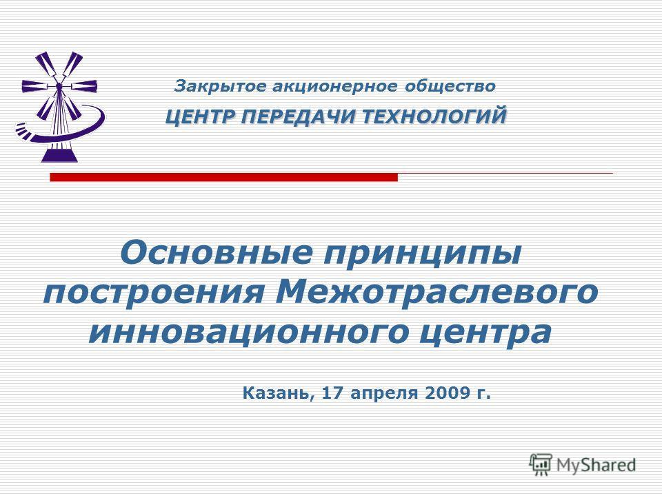 Основные принципы построения Межотраслевого инновационного центра Закрытое акционерное общество ЦЕНТР ПЕРЕДАЧИ ТЕХНОЛОГИЙ Казань, 17 апреля 2009 г.
