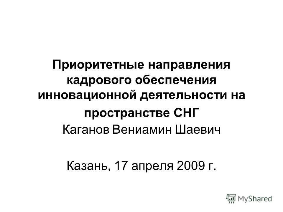Приоритетные направления кадрового обеспечения инновационной деятельности на пространстве СНГ Каганов Вениамин Шаевич Казань, 17 апреля 2009 г.