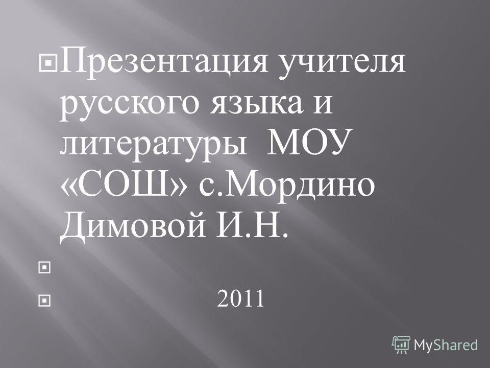 Презентация учителя русского языка и литературы МОУ « СОШ » с. Мордино Димовой И. Н. 2011