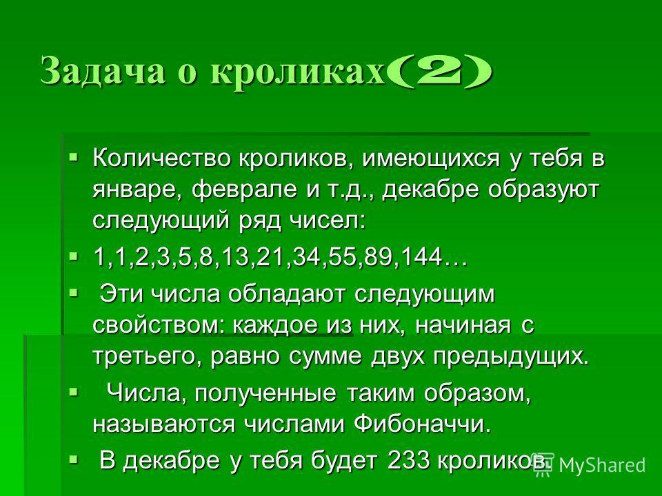 Задача о кроликах (2) Количество кроликов, имеющихся у тебя в январе, феврале и т.д., декабре образуют следующий ряд чисел: Количество кроликов, имеющихся у тебя в январе, феврале и т.д., декабре образуют следующий ряд чисел: 1,1,2,3,5,8,13,21,34,55,