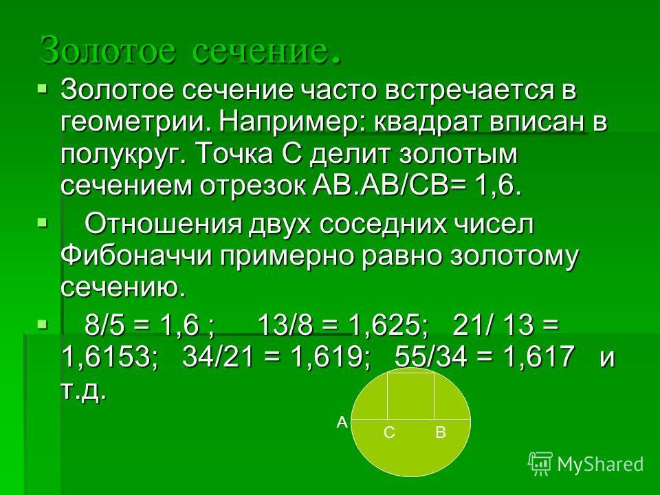 Золотое сечение. Золотое сечение часто встречается в геометрии. Например: квадрат вписан в полукруг. Точка С делит золотым сечением отрезок АВ.АВ/СВ= 1,6. Золотое сечение часто встречается в геометрии. Например: квадрат вписан в полукруг. Точка С дел